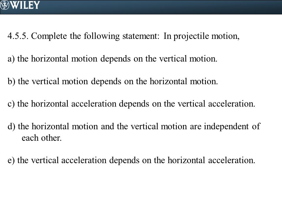4.5.5. Complete the following statement: In projectile motion, a) the horizontal motion depends on the vertical motion. b) the vertical motion depends