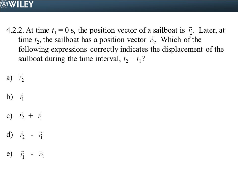 4.2.2. At time t 1 = 0 s, the position vector of a sailboat is. Later, at time t 2, the sailboat has a position vector. Which of the following express