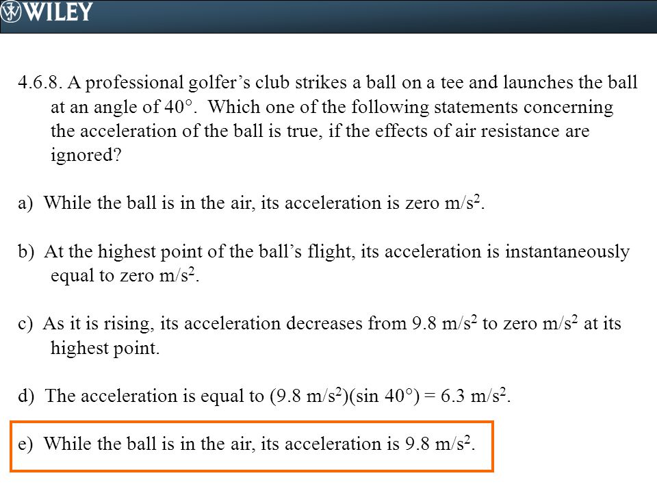 4.6.8. A professional golfer's club strikes a ball on a tee and launches the ball at an angle of 40 . Which one of the following statements concernin