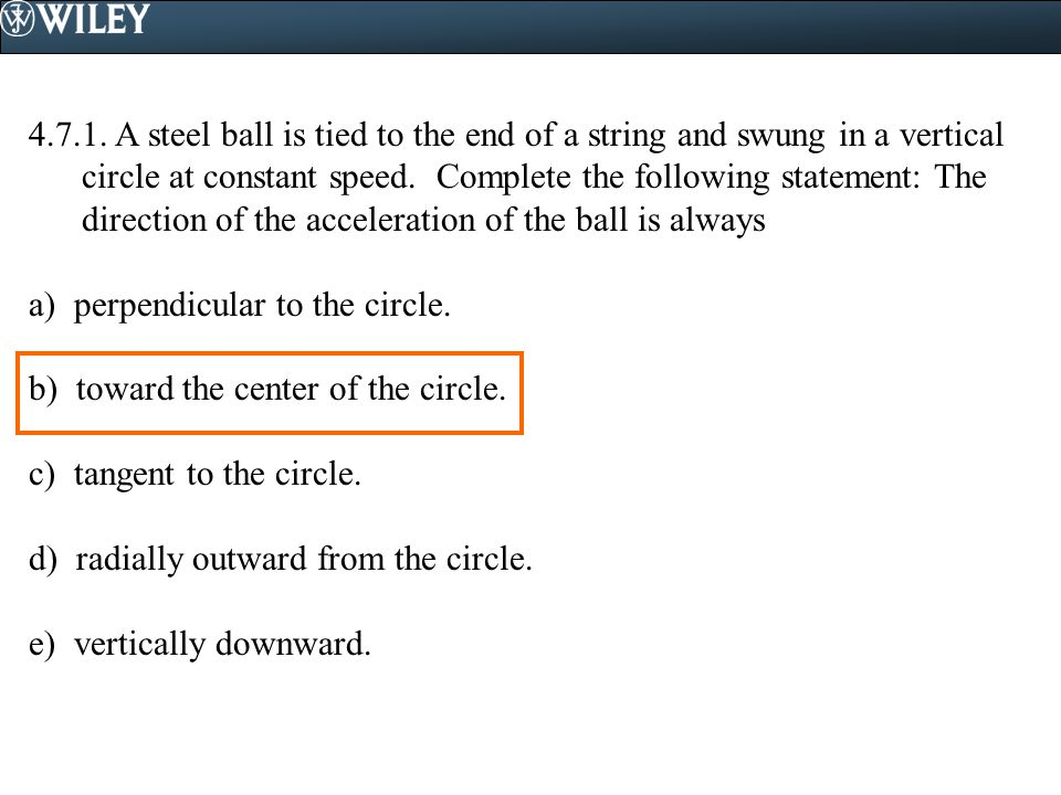 4.7.1. A steel ball is tied to the end of a string and swung in a vertical circle at constant speed. Complete the following statement: The direction o