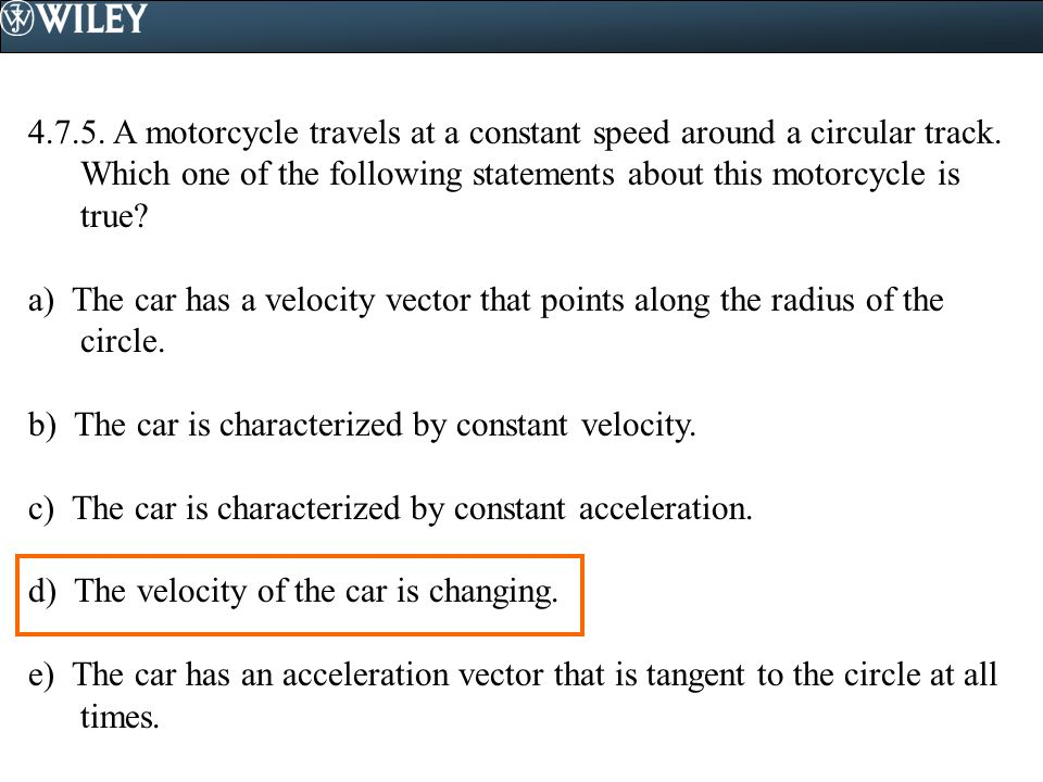 4.7.5. A motorcycle travels at a constant speed around a circular track. Which one of the following statements about this motorcycle is true? a) The c