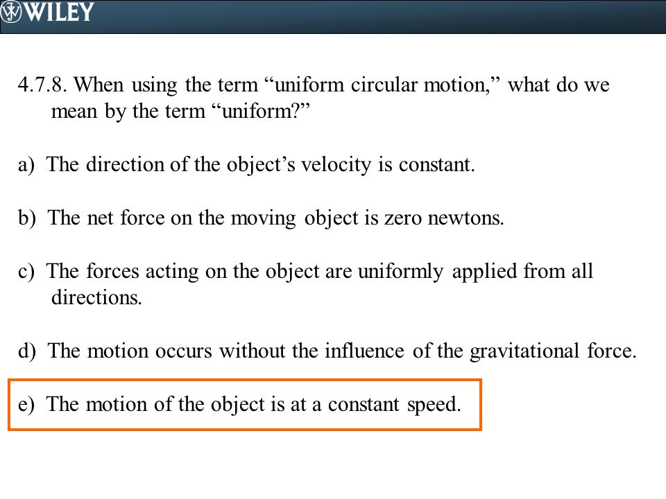 "4.7.8. When using the term ""uniform circular motion,"" what do we mean by the term ""uniform?"" a) The direction of the object's velocity is constant. b)"