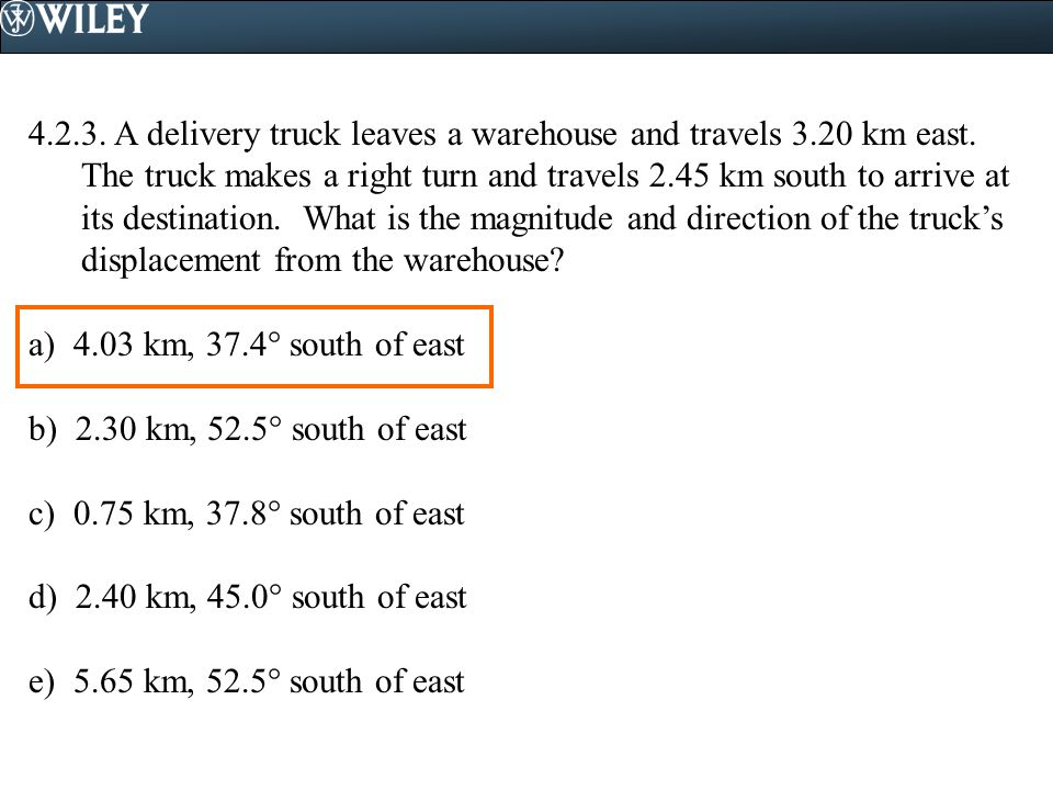 4.2.3. A delivery truck leaves a warehouse and travels 3.20 km east. The truck makes a right turn and travels 2.45 km south to arrive at its destinati