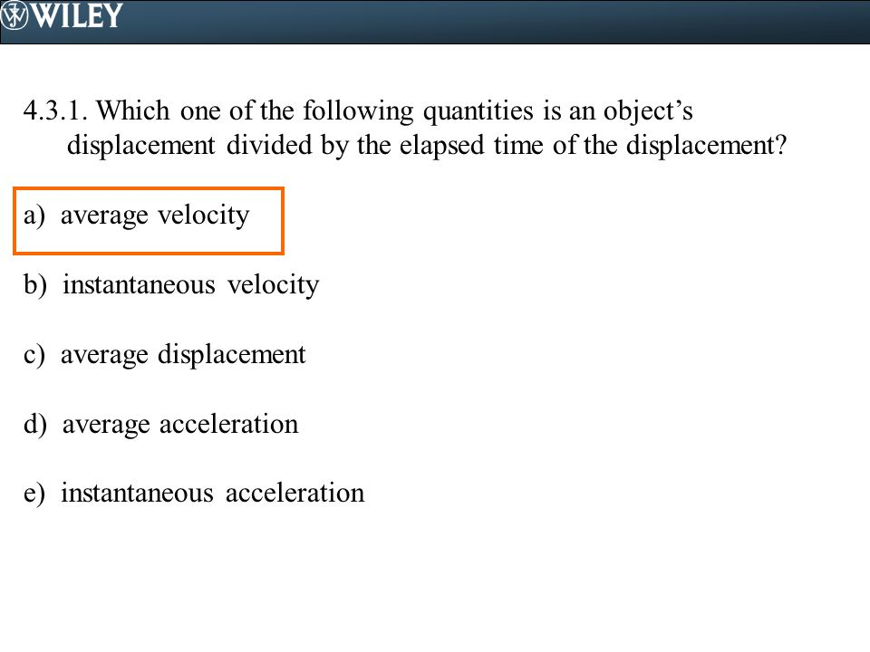 4.3.1. Which one of the following quantities is an object's displacement divided by the elapsed time of the displacement? a) average velocity b) insta
