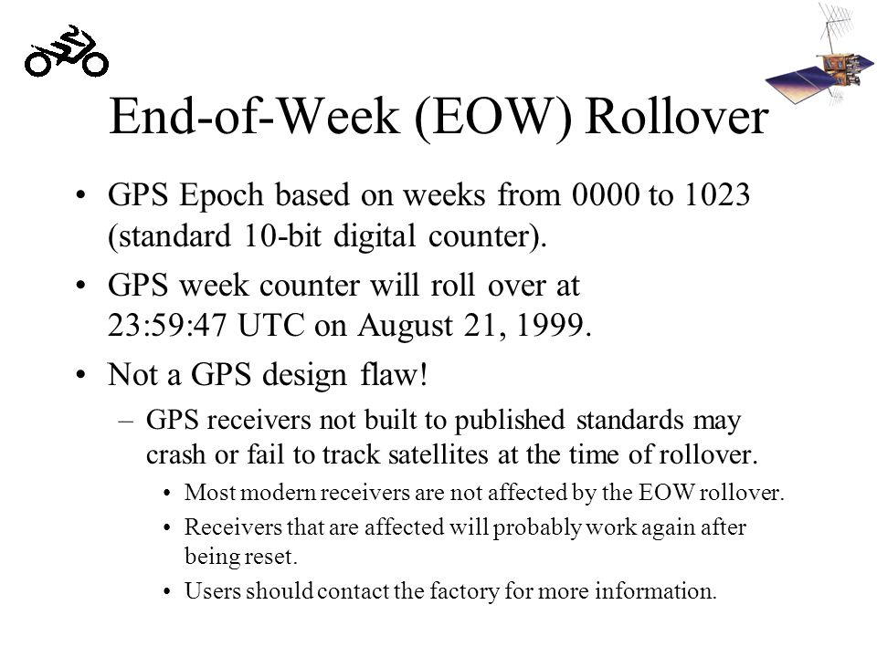 End-of-Week (EOW) Rollover GPS Epoch based on weeks from 0000 to 1023 (standard 10-bit digital counter). GPS week counter will roll over at 23:59:47 U