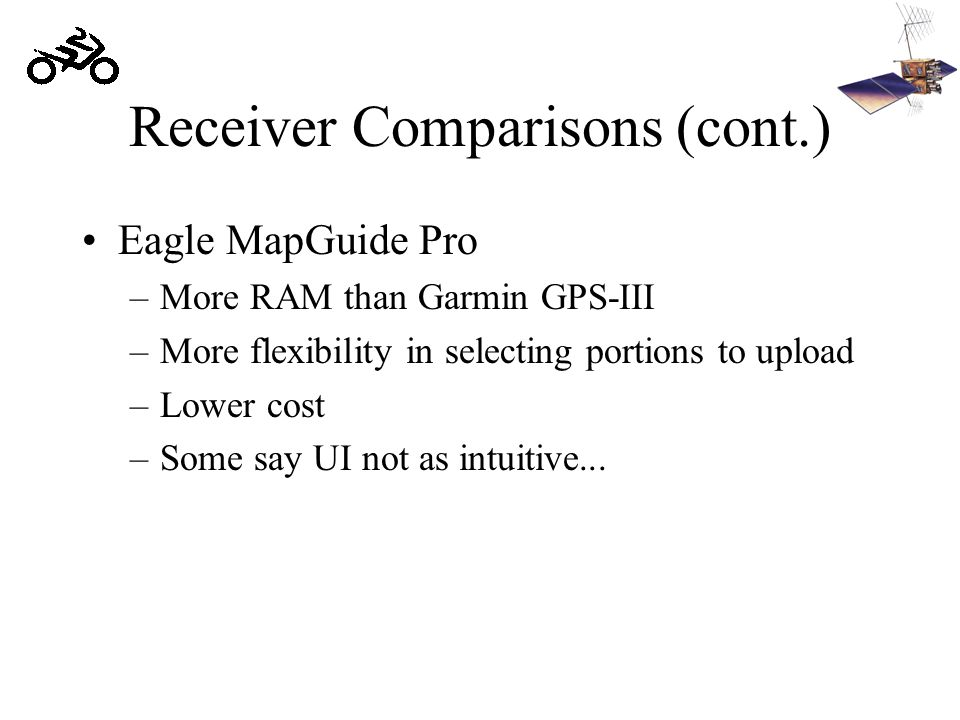 Receiver Comparisons (cont.) Eagle MapGuide Pro –More RAM than Garmin GPS-III –More flexibility in selecting portions to upload –Lower cost –Some say