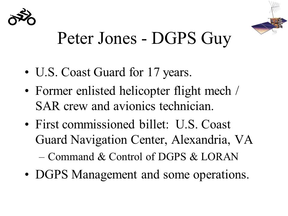 Peter Jones - DGPS Guy U.S. Coast Guard for 17 years. Former enlisted helicopter flight mech / SAR crew and avionics technician. First commissioned bi