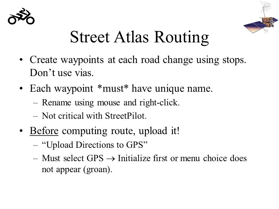 Street Atlas Routing Create waypoints at each road change using stops. Don't use vias. Each waypoint *must* have unique name. –Rename using mouse and