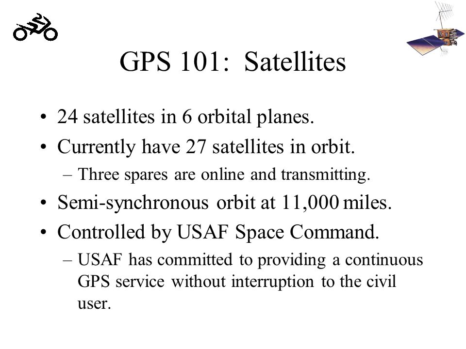GPS 101: Satellites 24 satellites in 6 orbital planes. Currently have 27 satellites in orbit. –Three spares are online and transmitting. Semi-synchron