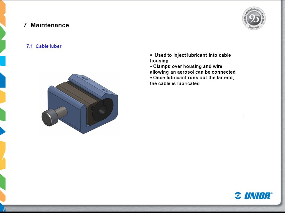 7 Maintenance 7.1 Cable luber  Used to inject lubricant into cable housing  Clamps over housing and wire allowing an aerosol can be connected  Once lubricant runs out the far end, the cable is lubricated