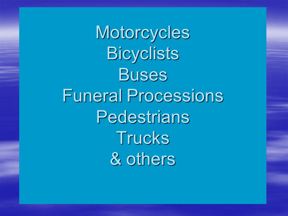 Motorcycles Bicyclists Buses Funeral Processions Pedestrians Trucks & others
