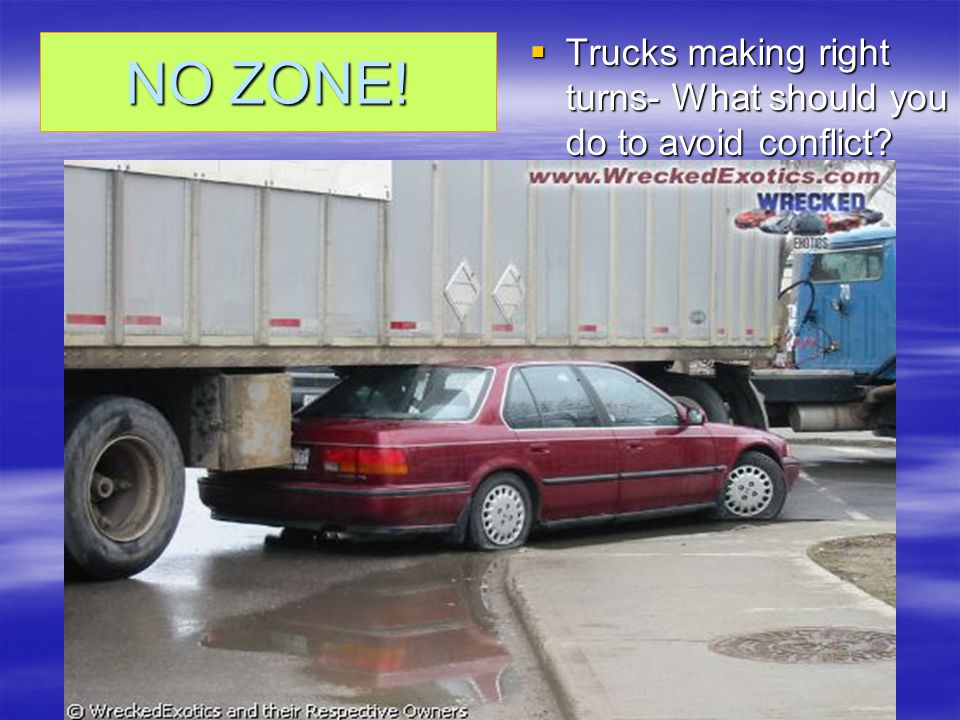TRUCKS: Following large trucks  NO ZONES  How can you stay out of a truckers blind spot?  When and How do you pass a large truck safely? –when they