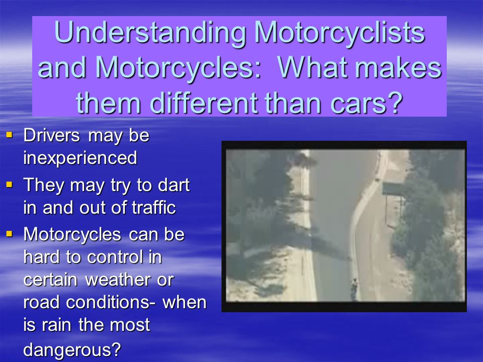 Predict a motorcycle driver's actions  Because they maneuver better, they will move quickly into an open space you may be planning on occupying  Give them as much space as you can  Do not tailgate  Approaching too fast and too close can startle the biker and cause them to lose control