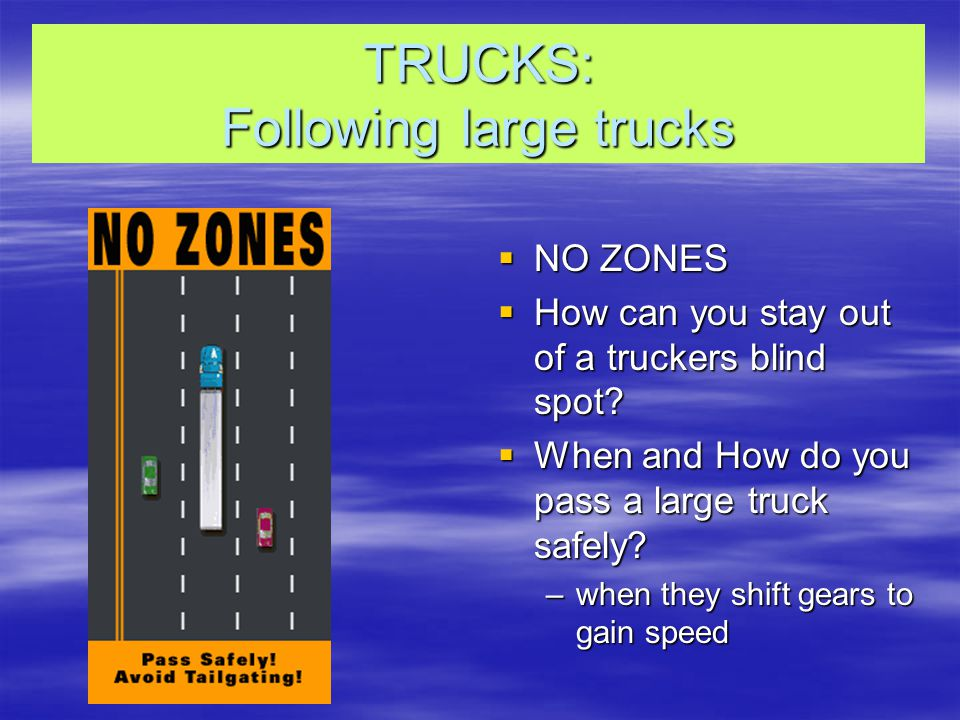 TRUCKS: Following large trucks  NO ZONES  How can you stay out of a truckers blind spot.