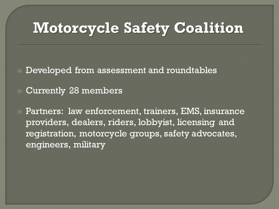  Developed from assessment and roundtables  Currently 28 members  Partners: law enforcement, trainers, EMS, insurance providers, dealers, riders, lobbyist, licensing and registration, motorcycle groups, safety advocates, engineers, military Motorcycle Safety Coalition