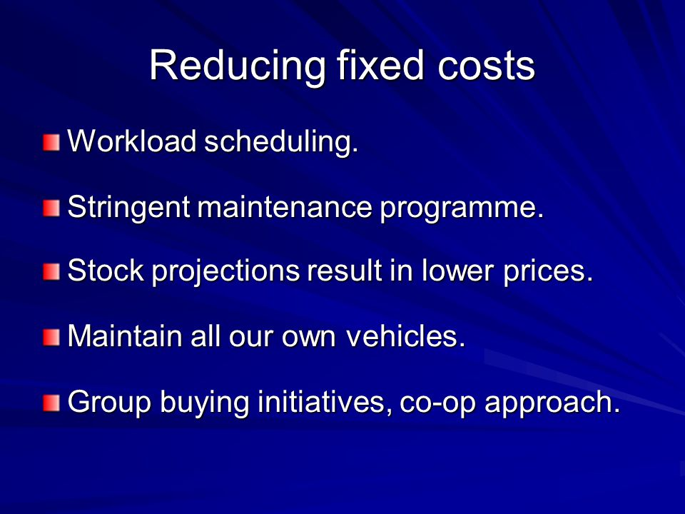Reducing fixed costs Workload scheduling. Stringent maintenance programme.