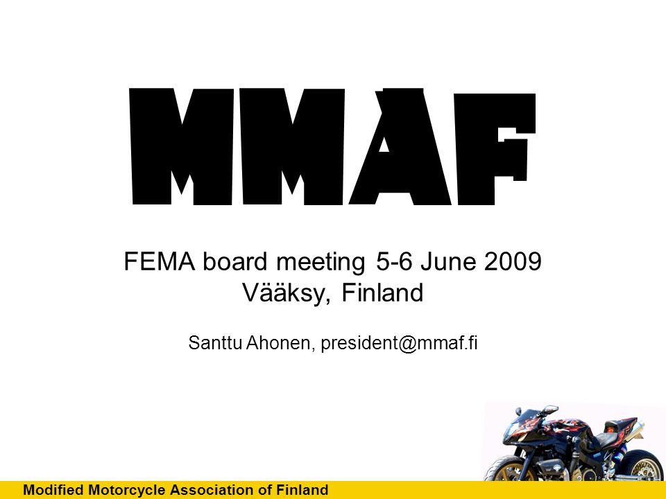 Modified Motorcycle Association of Finland FEMA board meeting 5-6 June 2009 Vääksy, Finland Santtu Ahonen, president@mmaf.fi