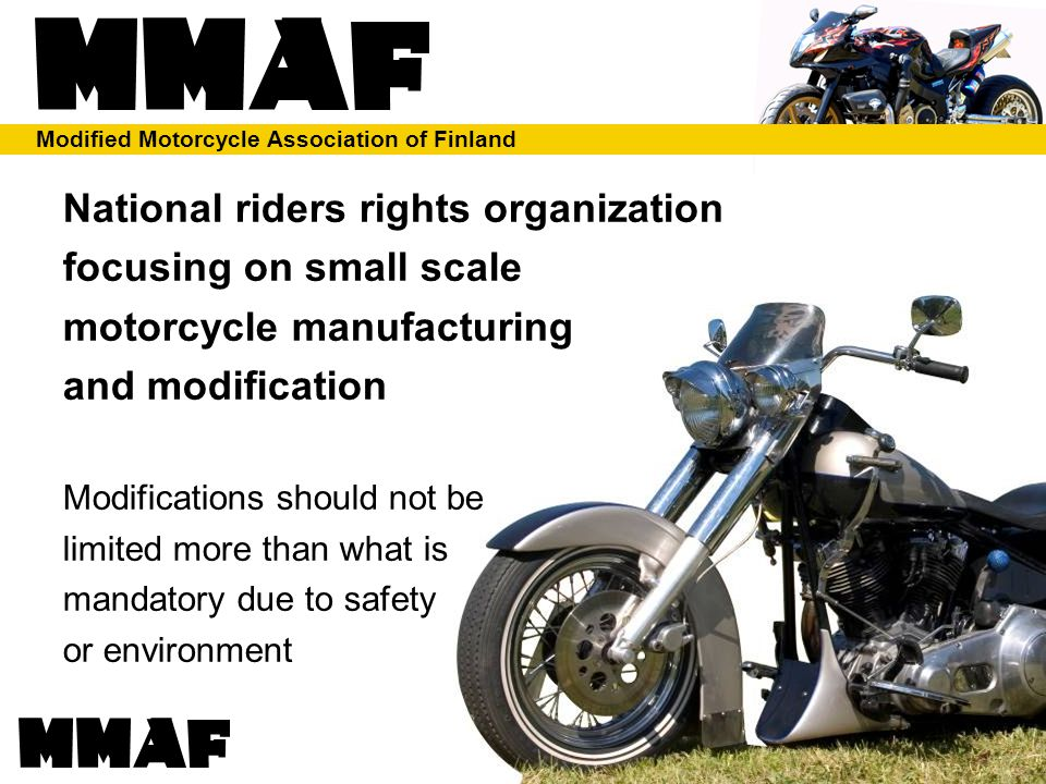 Modified Motorcycle Association of Finland Short history of MMAF Started as a counter action to government restrictions Initially it was impossible even to get a meeting with authorities Today, has best expertise and information on two wheeled dynamics and technology –Consulted widely by universities and authorities –Still plenty to do on attitude and responsiveness SMOTO's technical sub-project run by MMAF