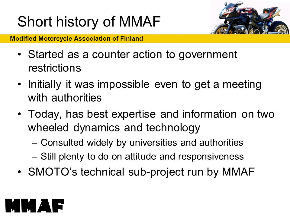 Modified Motorcycle Association of Finland MMAF in numbers MMAF is a member of SMOTO About 1000 individual members Not limited by style – All welcome Annual fee 20,- per person Support membership minimum 100,- / year – Corporations, clubs, associations