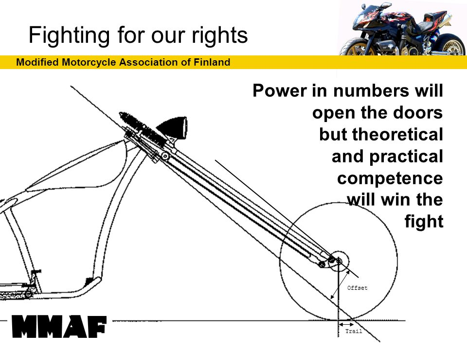 Modified Motorcycle Association of Finland Trail Offset Power in numbers will open the doors but theoretical and practical competence will win the fight Fighting for our rights