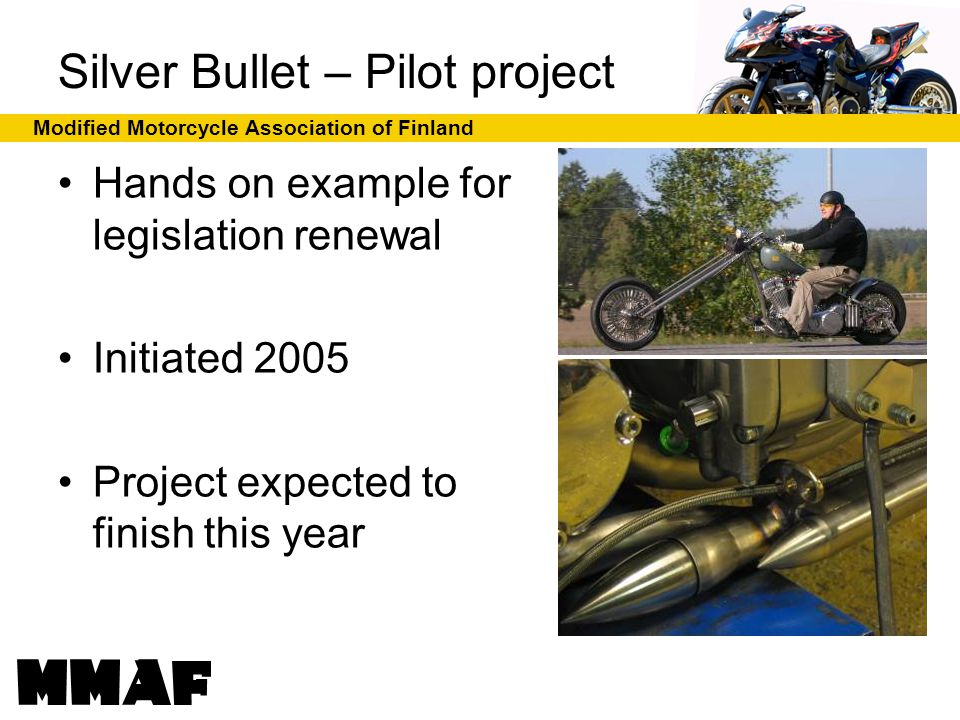 Modified Motorcycle Association of Finland Silver Bullet – Pilot project Hands on example for legislation renewal Initiated 2005 Project expected to finish this year
