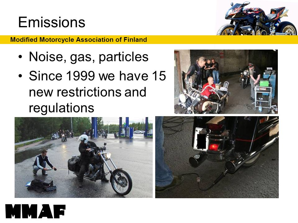 Modified Motorcycle Association of Finland Emissions Noise, gas, particles Since 1999 we have 15 new restrictions and regulations