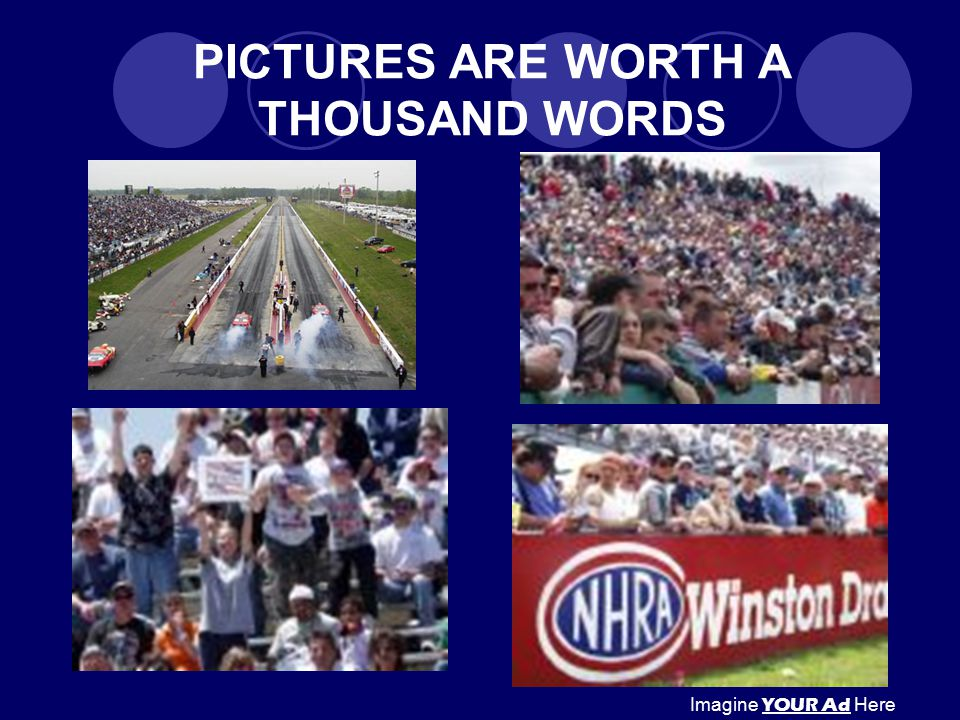 PICTURES ARE WORTH A THOUSAND WORDS Imagine YOUR Ad Here