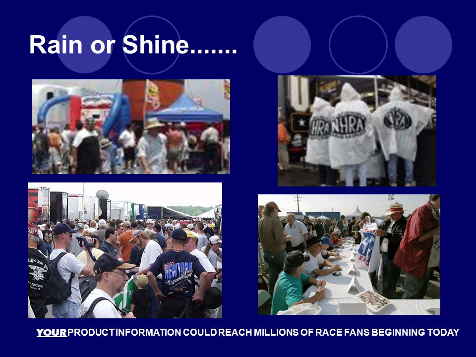 Rain or Shine....... YOUR PRODUCT INFORMATION COULD REACH MILLIONS OF RACE FANS BEGINNING TODAY