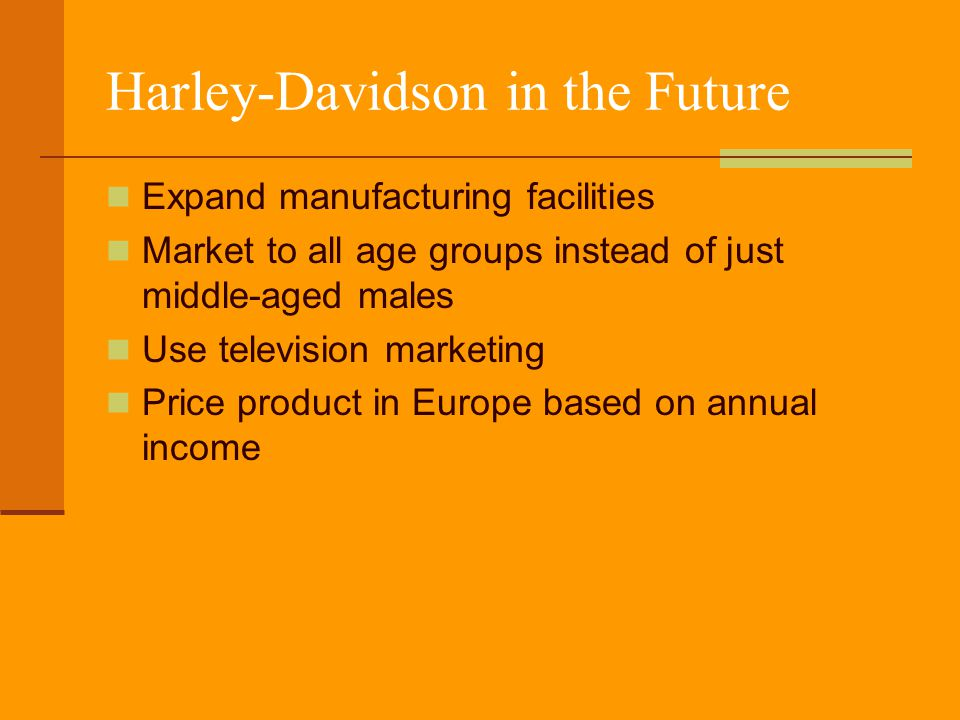 Harley-Davidson in the Future Expand manufacturing facilities Market to all age groups instead of just middle-aged males Use television marketing Pric