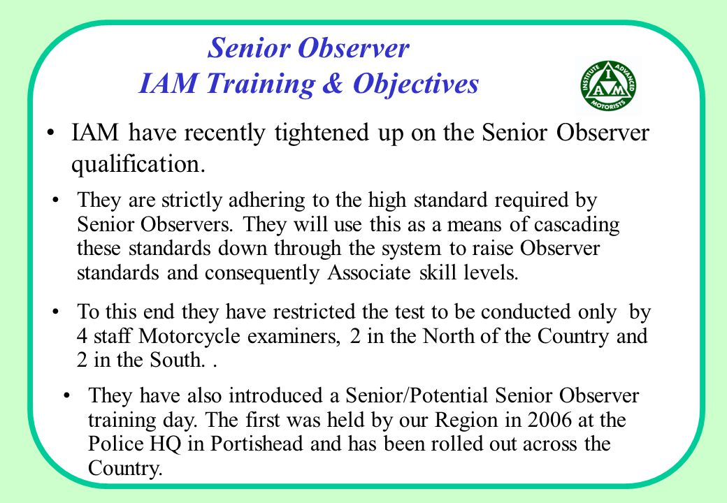 Senior Observer IAM Training & Objectives IAM have recently tightened up on the Senior Observer qualification. They are strictly adhering to the high