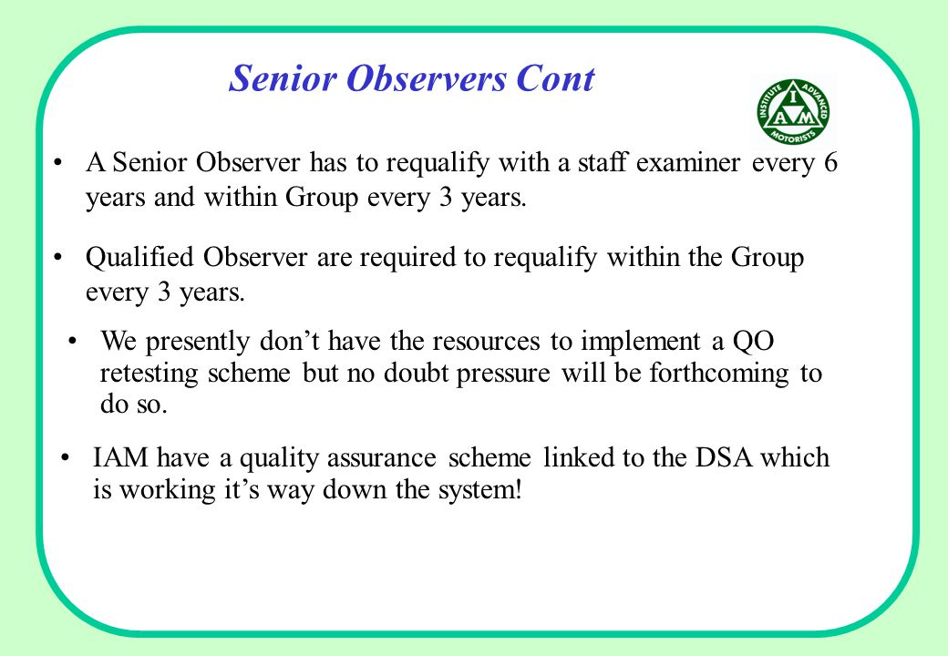 Senior Observers Cont Qualified Observer are required to requalify within the Group every 3 years. IAM have a quality assurance scheme linked to the D