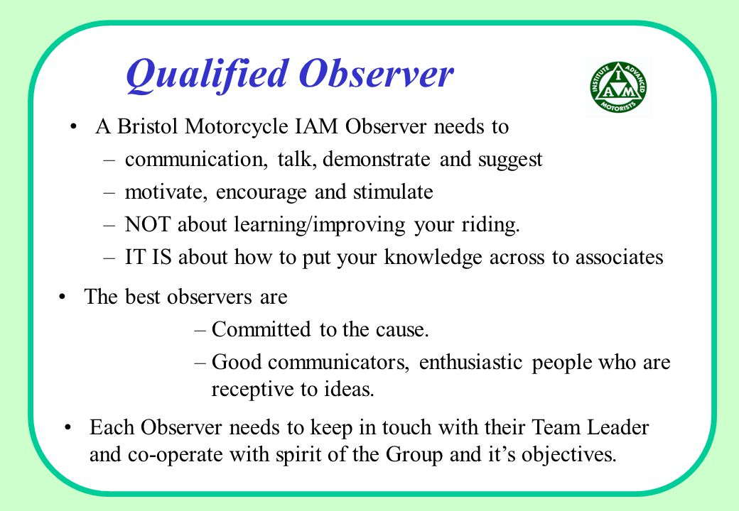 Qualified Observer A Bristol Motorcycle IAM Observer needs to –communication, talk, demonstrate and suggest –motivate, encourage and stimulate –NOT about learning/improving your riding.