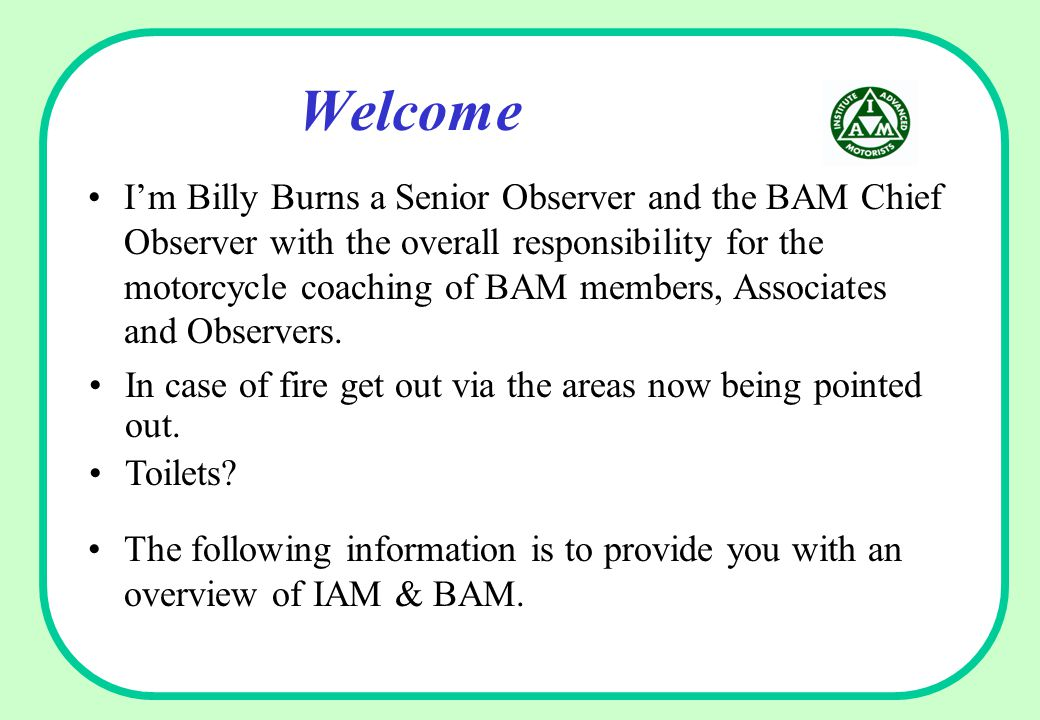 Welcome I'm Billy Burns a Senior Observer and the BAM Chief Observer with the overall responsibility for the motorcycle coaching of BAM members, Associates and Observers.