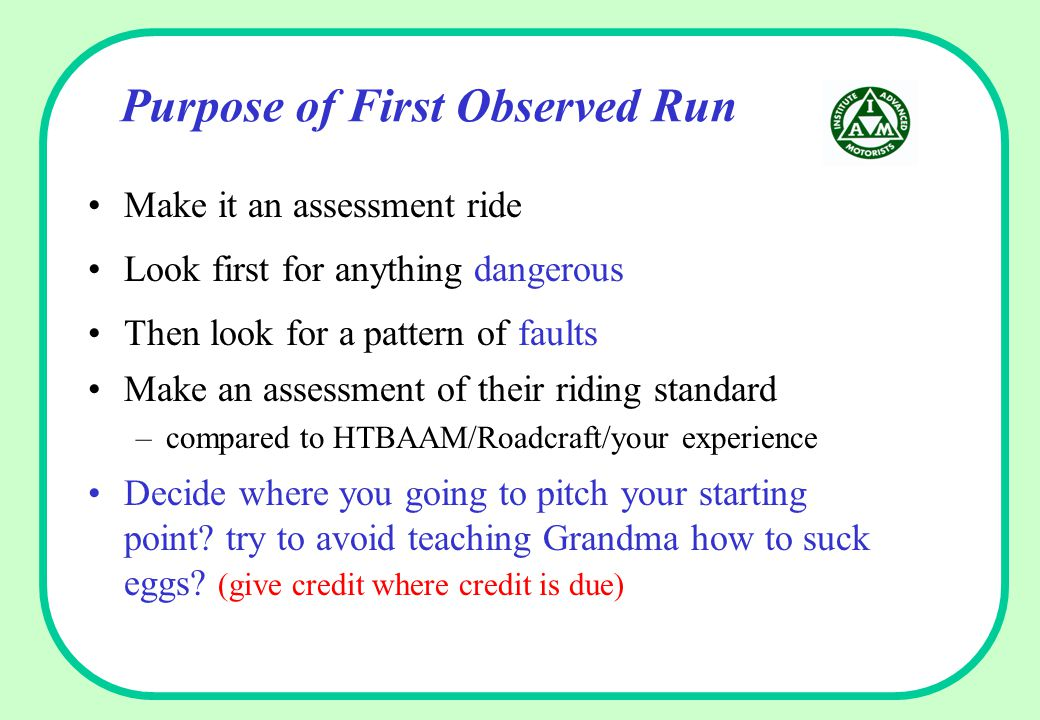 Purpose of First Observed Run Make it an assessment ride Look first for anything dangerous Then look for a pattern of faults Make an assessment of the
