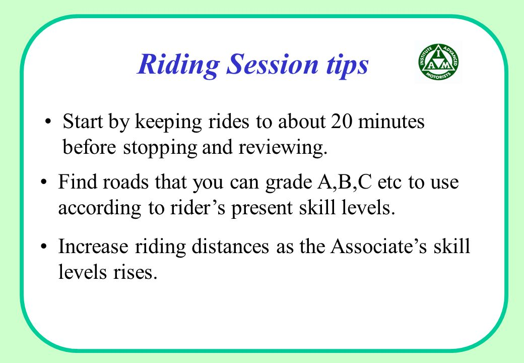 Riding Session tips Start by keeping rides to about 20 minutes before stopping and reviewing. Increase riding distances as the Associate's skill level