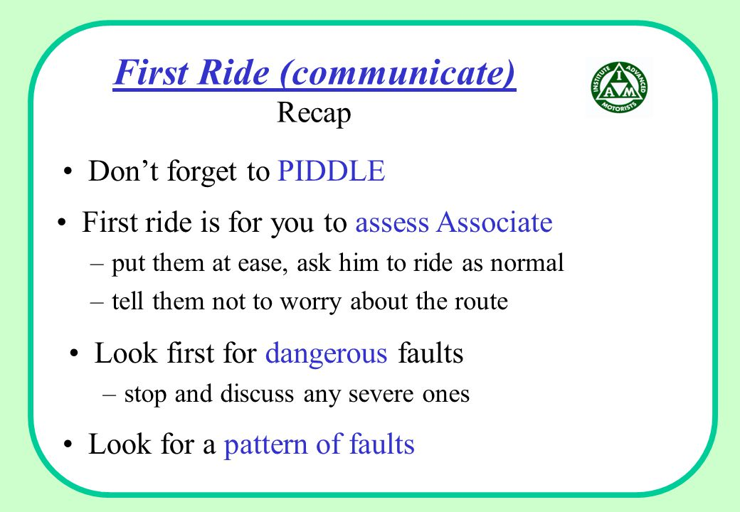 First Ride (communicate) Recap Look for a pattern of faults First ride is for you to assess Associate –put them at ease, ask him to ride as normal –tell them not to worry about the route Look first for dangerous faults –stop and discuss any severe ones Don't forget to PIDDLE