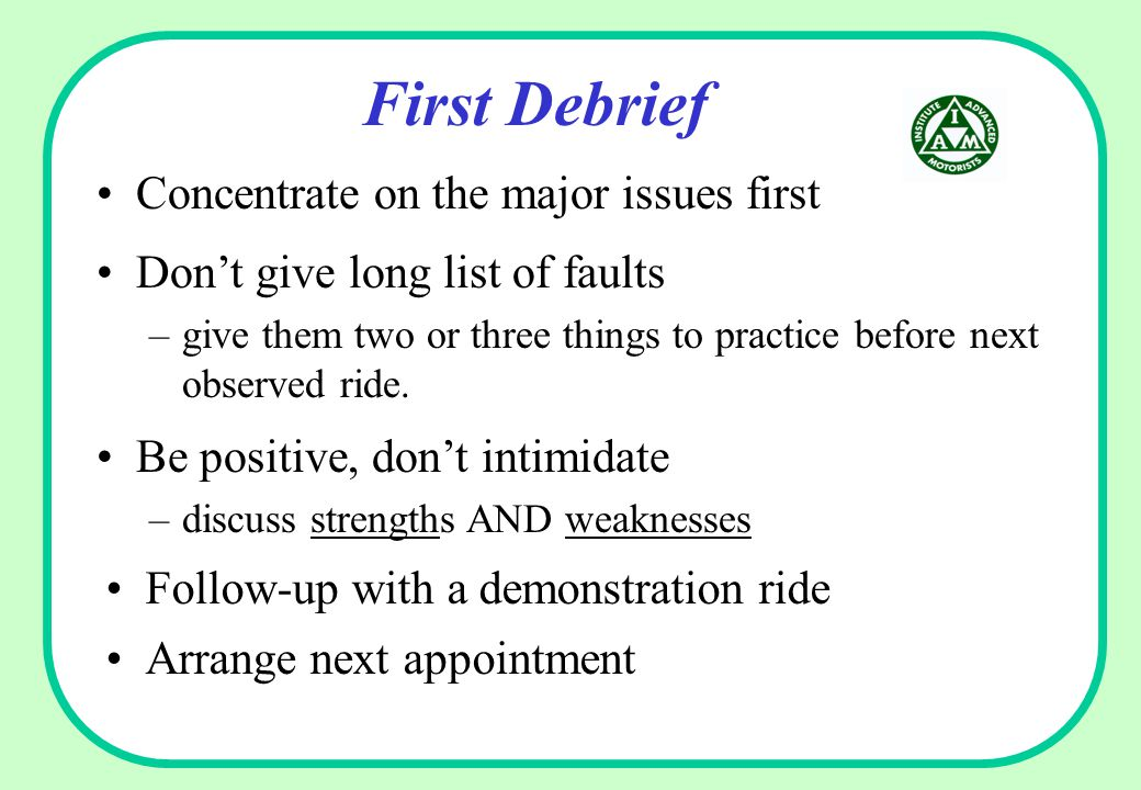 First Debrief Concentrate on the major issues first Arrange next appointment Don't give long list of faults –give them two or three things to practice before next observed ride.