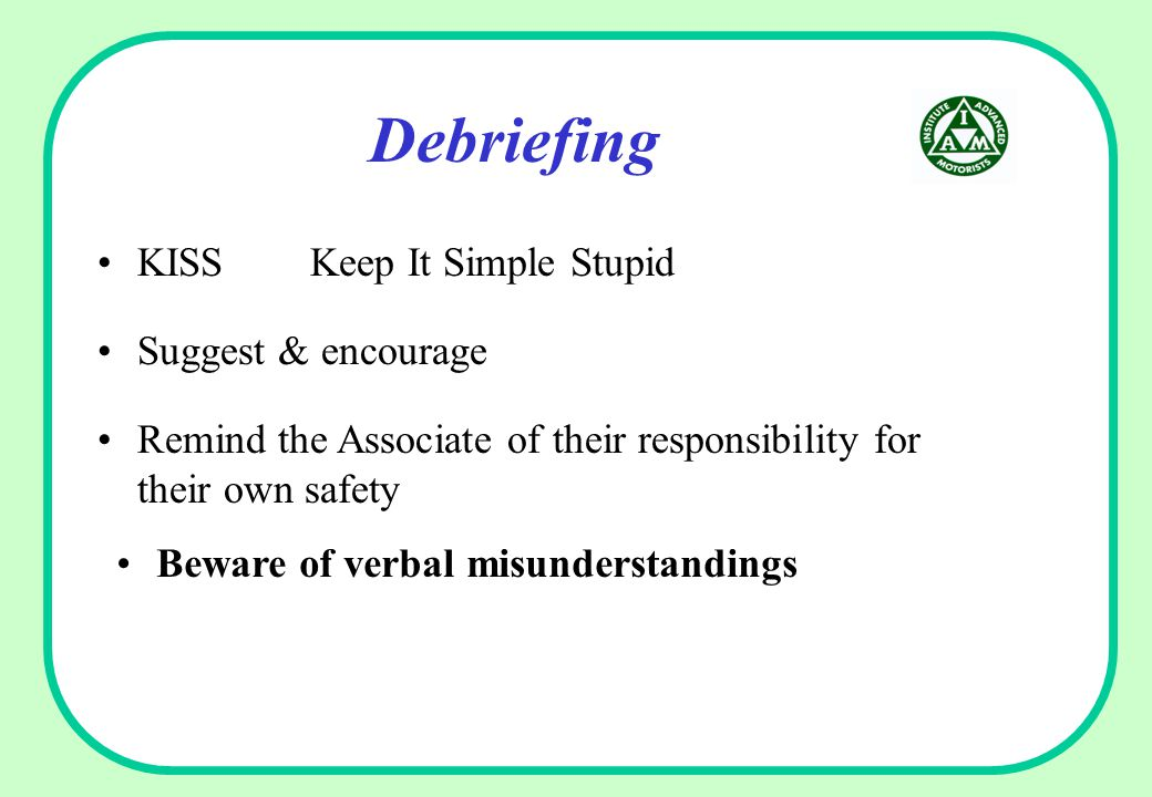 Debriefing KISS Keep It Simple Stupid Beware of verbal misunderstandings Suggest & encourage Remind the Associate of their responsibility for their own safety
