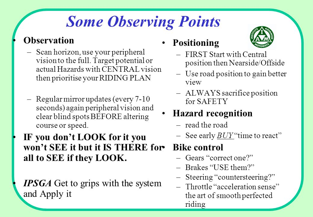 Some Observing Points Positioning –FIRST Start with Central position then Nearside/Offside –Use road position to gain better view –ALWAYS sacrifice position for SAFETY Hazard recognition –read the road –See early BUY time to react Bike control –Gears correct one? –Brakes USE them? –Steering countersteering? –Throttle acceleration sense the art of smooth perfected riding Observation –Scan horizon, use your peripheral vision to the full.