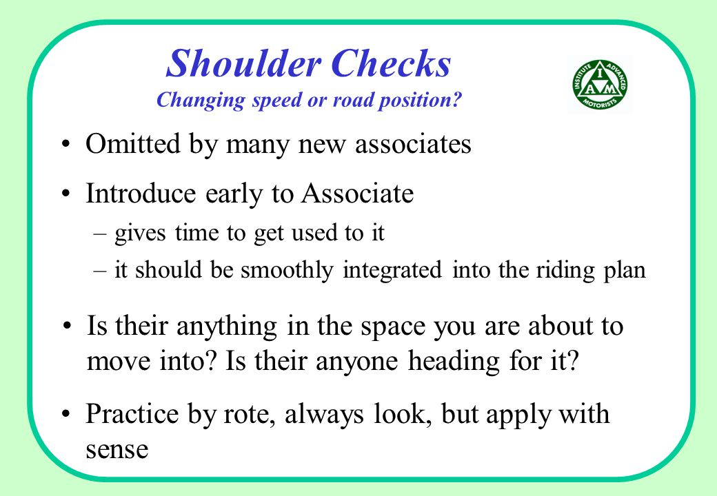 Shoulder Checks Changing speed or road position? Omitted by many new associates Is their anything in the space you are about to move into? Is their an