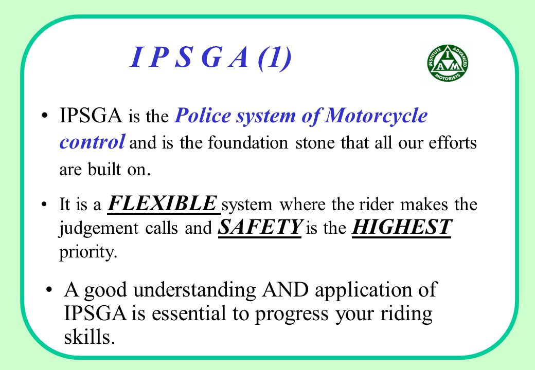 I P S G A (1) IPSGA is the Police system of Motorcycle control and is the foundation stone that all our efforts are built on.