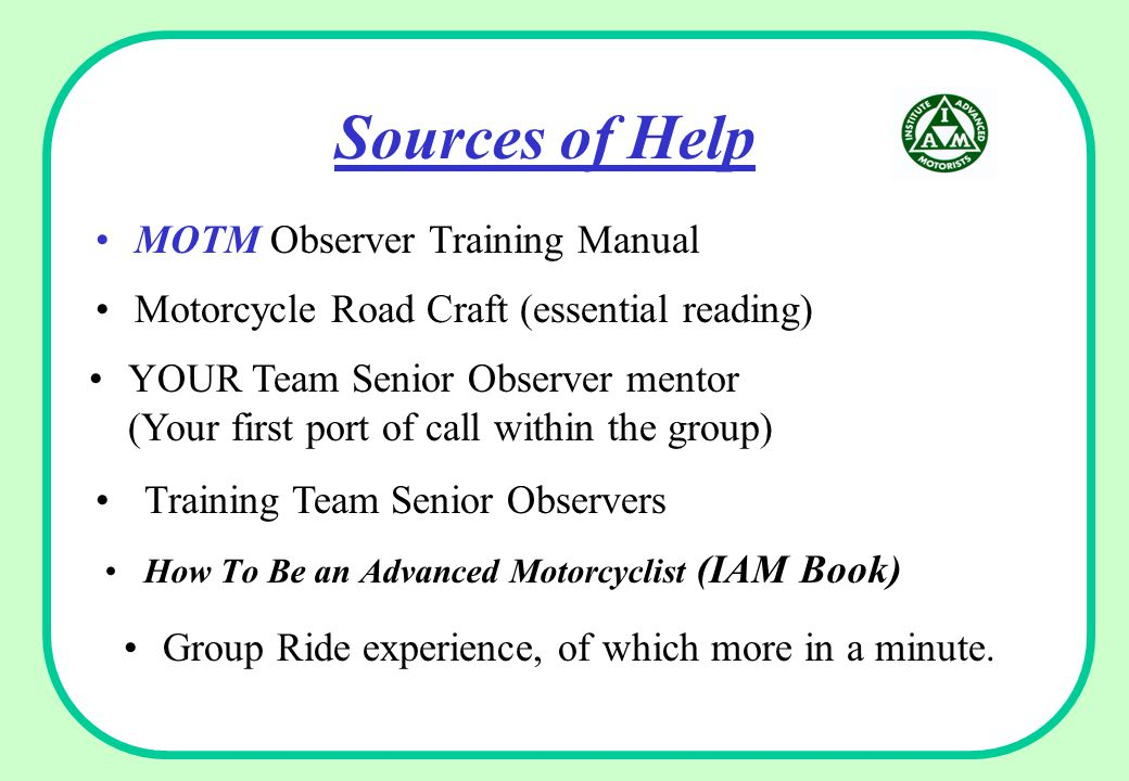 Sources of Help How To Be an Advanced Motorcyclist (IAM Book) Group Ride experience, of which more in a minute. MOTM Observer Training Manual Motorcyc