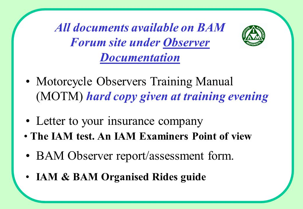 All documents available on BAM Forum site under Observer Documentation Motorcycle Observers Training Manual (MOTM) hard copy given at training evening Letter to your insurance company The IAM test.