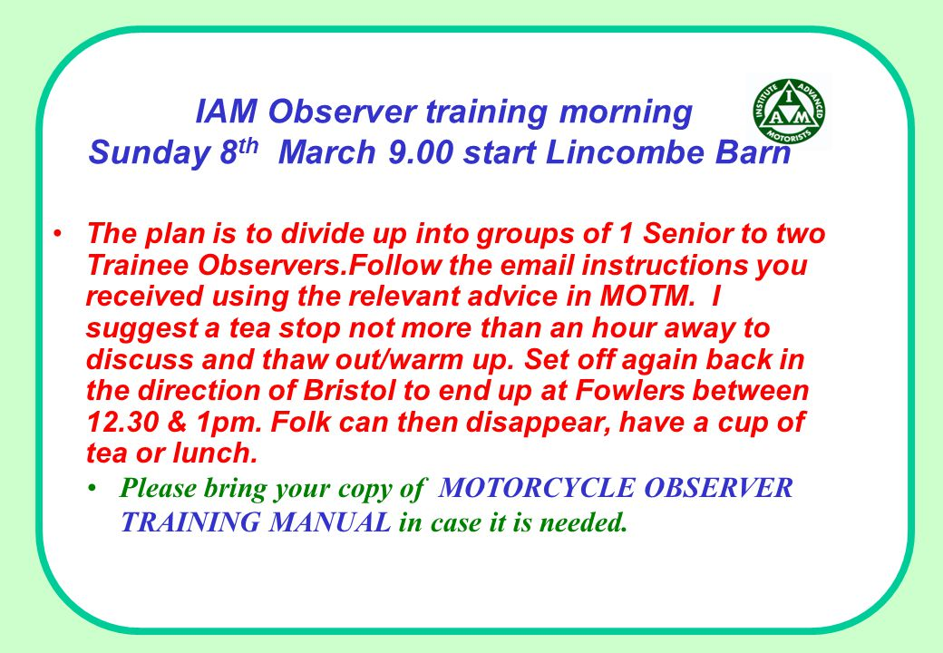 IAM Observer training morning Sunday 8 th March 9.00 start Lincombe Barn The plan is to divide up into groups of 1 Senior to two Trainee Observers.Fol