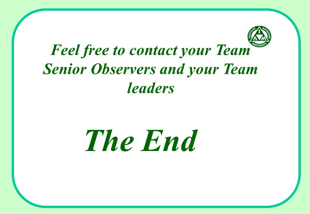 Feel free to contact your Team Senior Observers and your Team leaders The End