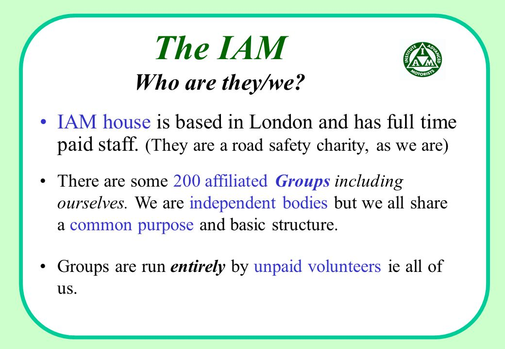 The IAM Who are they/we.IAM house is based in London and has full time paid staff.