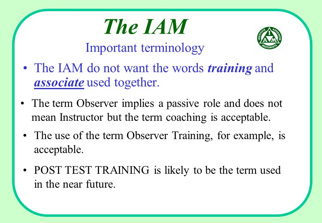 The IAM Important terminology The IAM do not want the words training and associate used together.