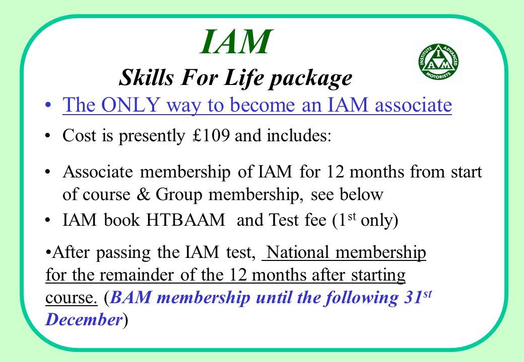 IAM Skills For Life package The ONLY way to become an IAM associate Cost is presently £109 and includes: IAM book HTBAAM and Test fee (1 st only) Associate membership of IAM for 12 months from start of course & Group membership, see below After passing the IAM test, National membership for the remainder of the 12 months after starting course.