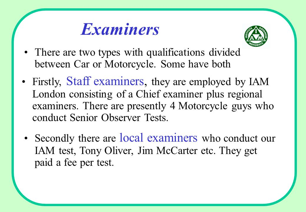 Examiners There are two types with qualifications divided between Car or Motorcycle.