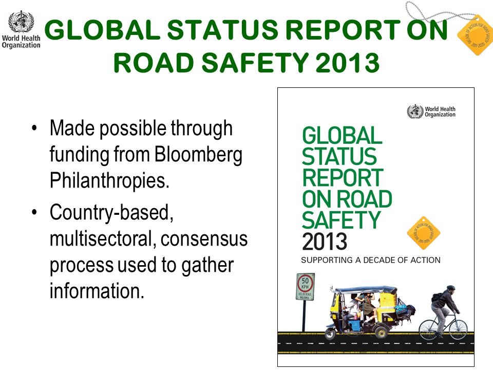 GLOBAL STATUS REPORT ON ROAD SAFETY 2013 Made possible through funding from Bloomberg Philanthropies. Country-based, multisectoral, consensus process